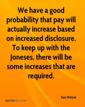 Dan Wetzel - We have a good probability that pay will actually increase based on increased disclosure. To keep up with the Joneses, there will be some increases that are required.