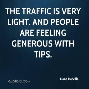 Dana Harville - The traffic is very light. And people are feeling generous with tips.