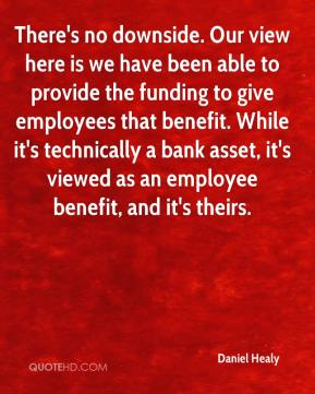 Daniel Healy - There's no downside. Our view here is we have been able to provide the funding to give employees that benefit. While it's technically a bank asset, it's viewed as an employee benefit, and it's theirs.