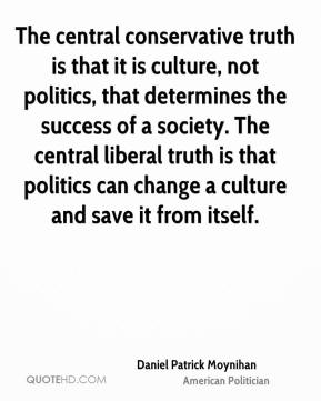 The central conservative truth is that it is culture, not politics, that determines the success of a society. The central liberal truth is that politics can change a culture and save it from itself.