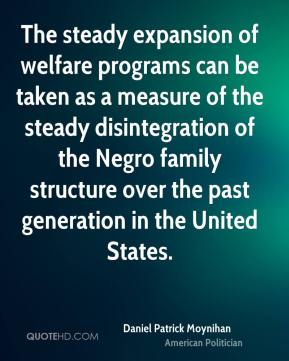 Daniel Patrick Moynihan - The steady expansion of welfare programs can be taken as a measure of the steady disintegration of the Negro family structure over the past generation in the United States.