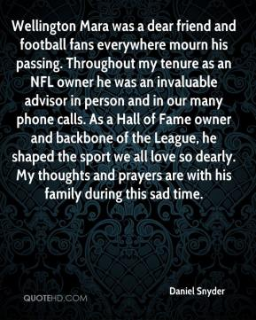 Daniel Snyder - Wellington Mara was a dear friend and football fans everywhere mourn his passing. Throughout my tenure as an NFL owner he was an invaluable advisor in person and in our many phone calls. As a Hall of Fame owner and backbone of the League, he shaped the sport we all love so dearly. My thoughts and prayers are with his family during this sad time.