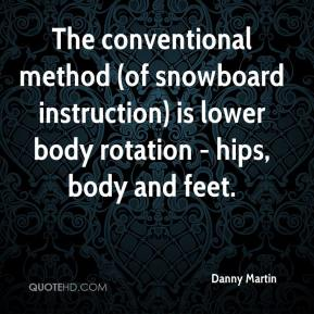 Danny Martin - The conventional method (of snowboard instruction) is lower body rotation - hips, body and feet.