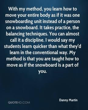Danny Martin - With my method, you learn how to move your entire body as if it was one snowboarding unit instead of a person on a snowboard. It takes practice, the balancing techniques. You can almost call it a discipline. I would say my students learn quicker than what they'd learn in the conventional way. My method is that you are taught how to move as if the snowboard is a part of you.
