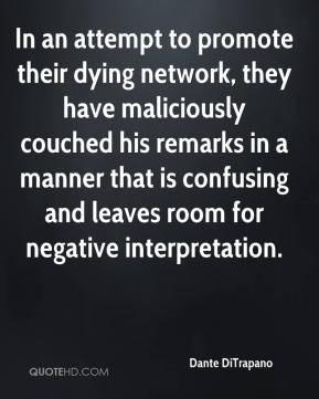 Dante DiTrapano - In an attempt to promote their dying network, they have maliciously couched his remarks in a manner that is confusing and leaves room for negative interpretation.