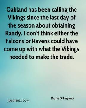 Dante DiTrapano - Oakland has been calling the Vikings since the last day of the season about obtaining Randy. I don't think either the Falcons or Ravens could have come up with what the Vikings needed to make the trade.