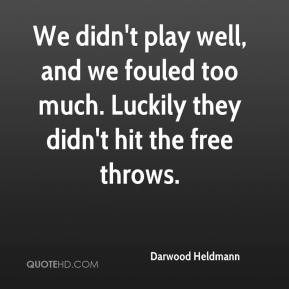 Darwood Heldmann - We didn't play well, and we fouled too much. Luckily they didn't hit the free throws.