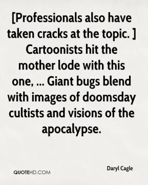 Daryl Cagle - [Professionals also have taken cracks at the topic. ] Cartoonists hit the mother lode with this one, ... Giant bugs blend with images of doomsday cultists and visions of the apocalypse.