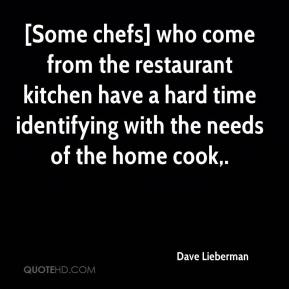 Dave Lieberman - [Some chefs] who come from the restaurant kitchen have a hard time identifying with the needs of the home cook.