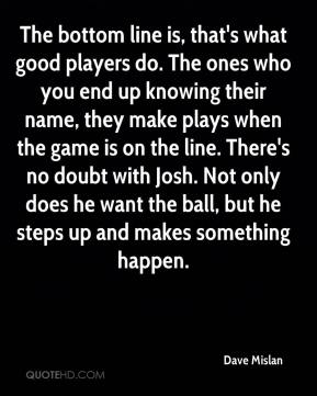 The bottom line is, that's what good players do. The ones who you end up knowing their name, they make plays when the game is on the line. There's no doubt with Josh. Not only does he want the ball, but he steps up and makes something happen.