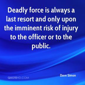 Dave Simon - Deadly force is always a last resort and only upon the imminent risk of injury to the officer or to the public.