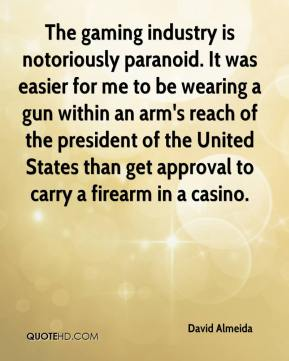 David Almeida - The gaming industry is notoriously paranoid. It was easier for me to be wearing a gun within an arm's reach of the president of the United States than get approval to carry a firearm in a casino.