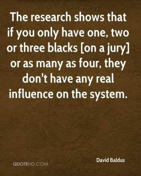 David Baldus - The research shows that if you only have one, two or three blacks [on a jury] or as many as four, they don't have any real influence on the system.
