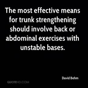 The most effective means for trunk strengthening should involve back or abdominal exercises with unstable bases.