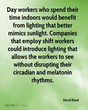 David Blask - Day workers who spend their time indoors would benefit from lighting that better mimics sunlight. Companies that employ shift workers could introduce lighting that allows the workers to see without disrupting their circadian and melatonin rhythms.