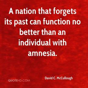 David C. McCullough - A nation that forgets its past can function no better than an individual with amnesia.