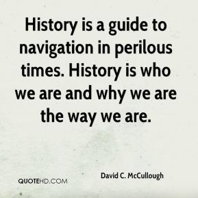 David C. McCullough - History is a guide to navigation in perilous times. History is who we are and why we are the way we are.