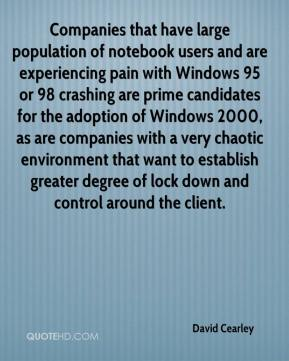David Cearley - Companies that have large population of notebook users and are experiencing pain with Windows 95 or 98 crashing are prime candidates for the adoption of Windows 2000, as are companies with a very chaotic environment that want to establish greater degree of lock down and control around the client.