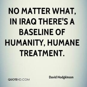 David Hodgkinson - No matter what, in Iraq there's a baseline of humanity, humane treatment.