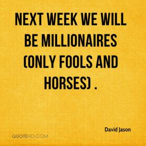 David Jason - Next week we will be millionaires (Only Fools and Horses) .