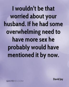 David Jay - I wouldn't be that worried about your husband. If he had some overwhelming need to have more sex he probably would have mentioned it by now.