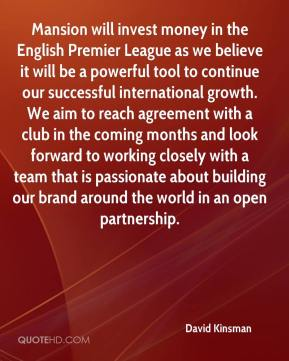 David Kinsman - Mansion will invest money in the English Premier League as we believe it will be a powerful tool to continue our successful international growth. We aim to reach agreement with a club in the coming months and look forward to working closely with a team that is passionate about building our brand around the world in an open partnership.