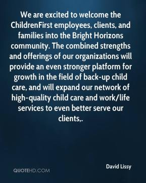 David Lissy - We are excited to welcome the ChildrenFirst employees, clients, and families into the Bright Horizons community. The combined strengths and offerings of our organizations will provide an even stronger platform for growth in the field of back-up child care, and will expand our network of high-quality child care and work/life services to even better serve our clients.