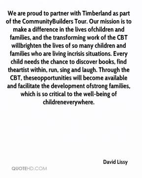David Lissy - We are proud to partner with Timberland as part of the Community Builders Tour. Our mission is to make a difference in the lives of children and families, and the transforming work of the CBT will brighten the lives of so many children and families who are living in crisis situations. Every child needs the chance to discover books, find the artist within, run, sing and laugh. Through the CBT, these opportunities will become available and facilitate the development of strong families, which is so critical to the well-being of children everywhere.