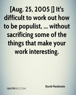 David Mackenzie - [Aug. 25, 2005 |] It's difficult to work out how to be populist, ... without sacrificing some of the things that make your work interesting.