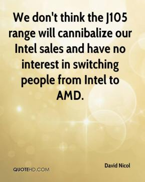 David Nicol - We don't think the J105 range will cannibalize our Intel sales and have no interest in switching people from Intel to AMD.