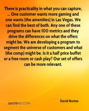 David Norton - There is practicality in what you can capture, ... One customer wants more gaming and one wants (the amenities) in Las Vegas. We can find the best of both. Any one of these programs can have 100 metrics and they drive the differences on what the offers might be. We are developing a program to segment the universe of customers and what (the comp) might be. Is it a half price buffet or a free room or cash play? Our set of offers can be more relevant.