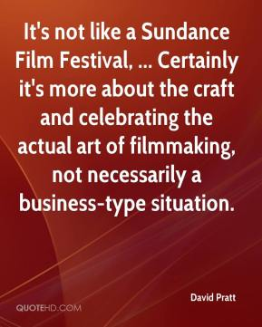 David Pratt - It's not like a Sundance Film Festival, ... Certainly it's more about the craft and celebrating the actual art of filmmaking, not necessarily a business-type situation.