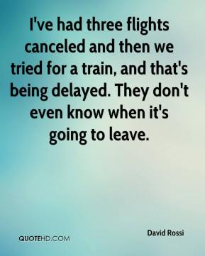 I've had three flights canceled and then we tried for a train, and that's being delayed. They don't even know when it's going to leave.
