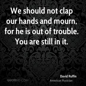 David Ruffin - We should not clap our hands and mourn, for he is out of trouble. You are still in it.