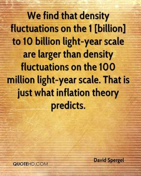 David Spergel - We find that density fluctuations on the 1 [billion] to 10 billion light-year scale are larger than density fluctuations on the 100 million light-year scale. That is just what inflation theory predicts.