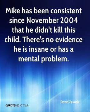 David Zavoda - Mike has been consistent since November 2004 that he didn't kill this child. There's no evidence he is insane or has a mental problem.