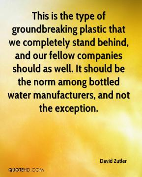 David Zutler - This is the type of groundbreaking plastic that we completely stand behind, and our fellow companies should as well. It should be the norm among bottled water manufacturers, and not the exception.
