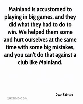 Mainland is accustomed to playing in big games, and they did what they had to do to win. We helped them some and hurt ourselves at the same time with some big mistakes, and you can't do that against a club like Mainland.