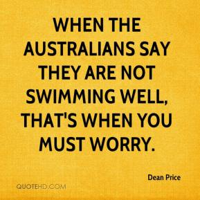 Dean Price - When the Australians say they are not swimming well, that's when you must worry.