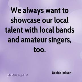 Debbie Jackson - We always want to showcase our local talent with local bands and amateur singers, too.