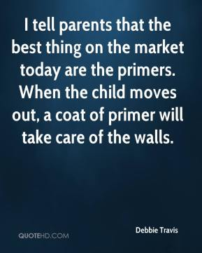 Debbie Travis - I tell parents that the best thing on the market today are the primers. When the child moves out, a coat of primer will take care of the walls.