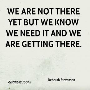 Deborah Stevenson - We are not there yet but we know we need it and we are getting there.