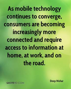 Deep Nishar - As mobile technology continues to converge, consumers are becoming increasingly more connected and require access to information at home, at work, and on the road.