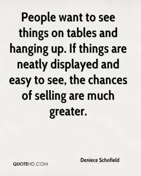 Deniece Schofield - People want to see things on tables and hanging up. If things are neatly displayed and easy to see, the chances of selling are much greater.