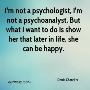 Denis Chatelier - I'm not a psychologist, I'm not a psychoanalyst. But what I want to do is show her that later in life, she can be happy.