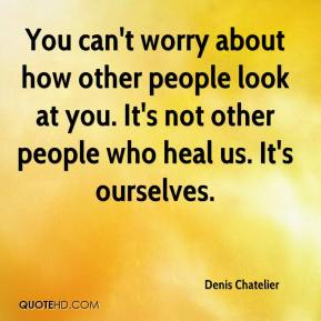 Denis Chatelier - You can't worry about how other people look at you. It's not other people who heal us. It's ourselves.