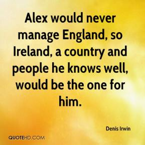 Denis Irwin - Alex would never manage England, so Ireland, a country and people he knows well, would be the one for him.