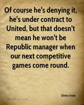 Denis Irwin - Of course he's denying it, he's under contract to United, but that doesn't mean he won't be Republic manager when our next competitive games come round.