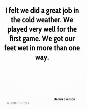 Dennis Evenson - I felt we did a great job in the cold weather. We played very well for the first game. We got our feet wet in more than one way.
