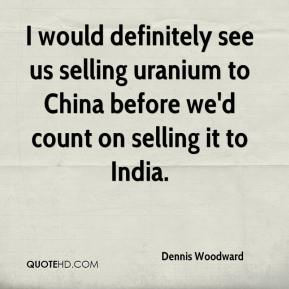 Dennis Woodward - I would definitely see us selling uranium to China before we'd count on selling it to India.